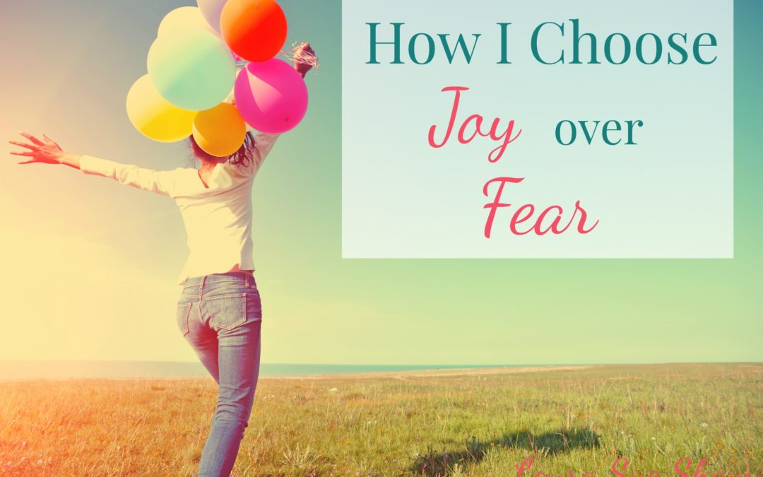 How I Choose Joy over Fear