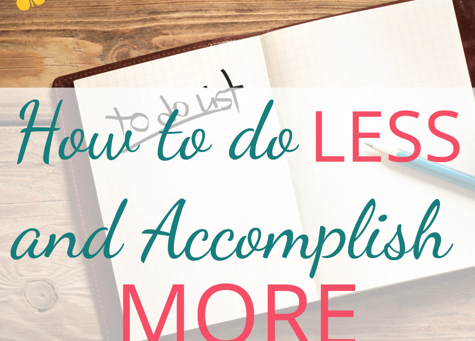 How to do LESS and Accomplish MORE
