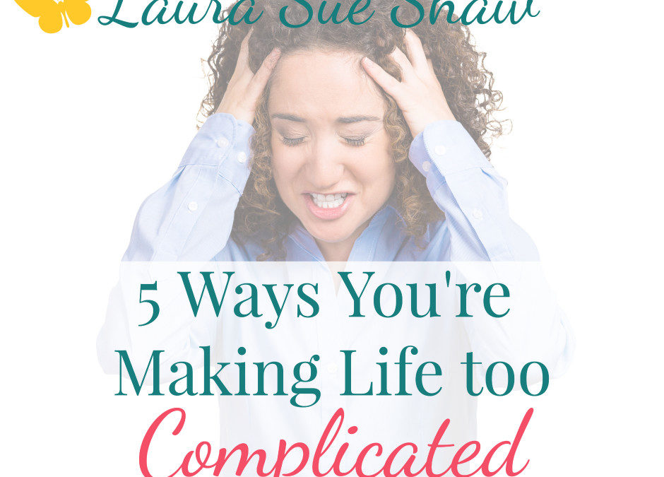 5 Ways You're Making Life too Complicated