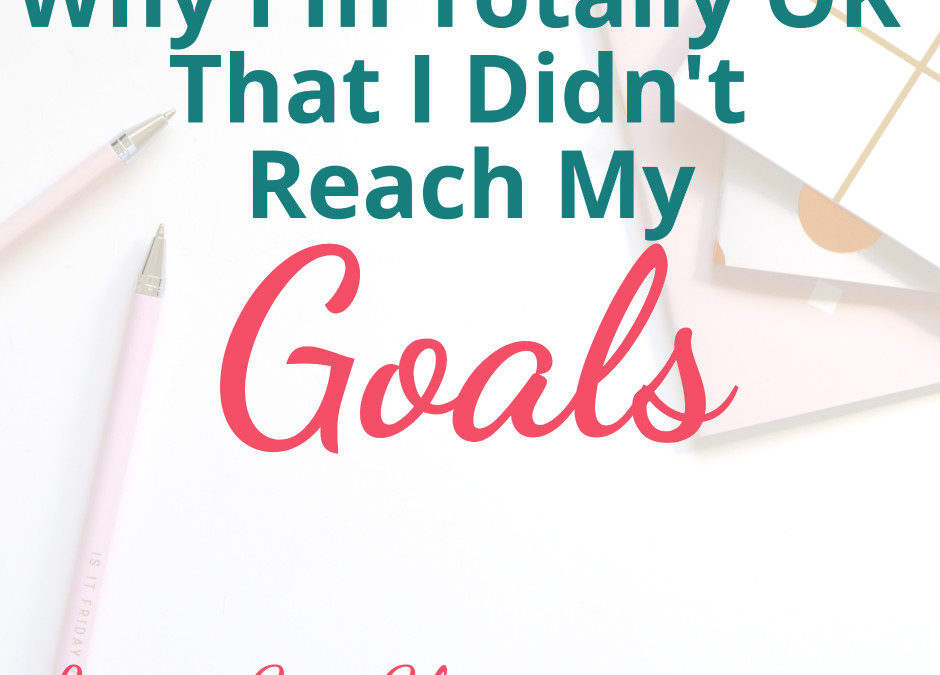 Lessons Learned from not Reaching my Goals {And why I'm totally OK with it}