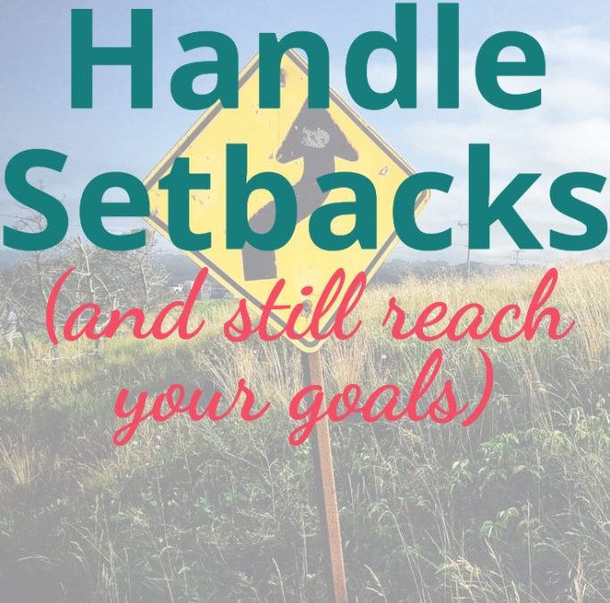 How to Handle Setbacks to Your Goals and Still Reach Them