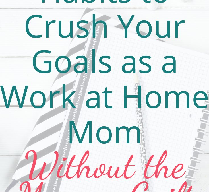 Must-Have Habits to Crush Your Goals as a Work at Home mom Without the Mommy Guilt