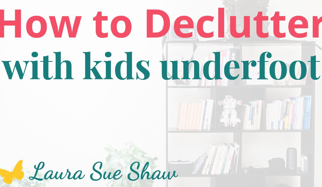 How to DeClutter with Kids Underfoot